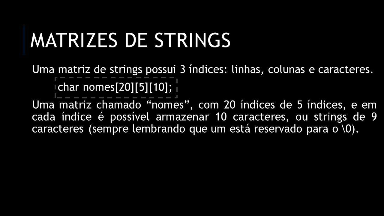 Matrizes de strings Uma matriz de strings possui 3 índices: linhas, colunas e caracteres. char nomes[20][5][10];